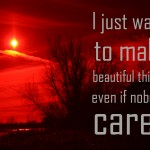 Photoquote 4 - 2013 - I just want to make beautiful things even if nobody cares
